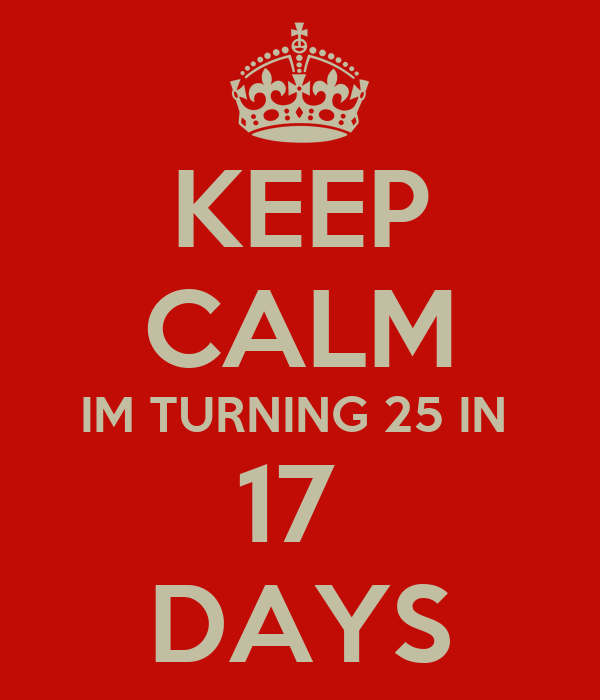 KEEP CALM IM TURNING 25 IN  17  DAYS