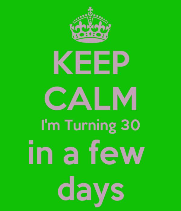 KEEP CALM I'm Turning 30 in a few  days