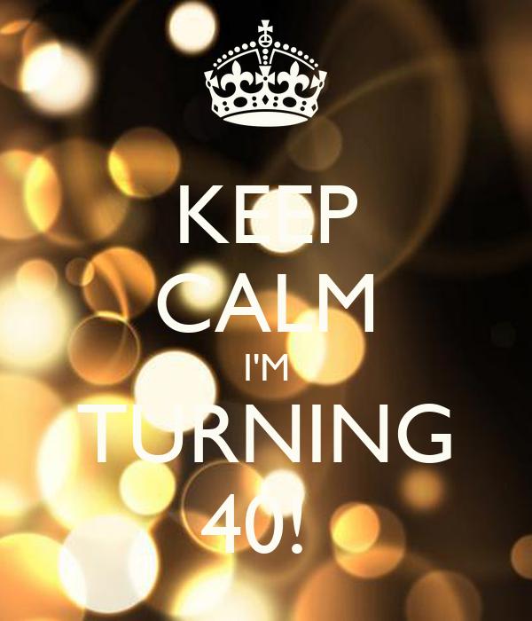 KEEP CALM I'M TURNING 40!