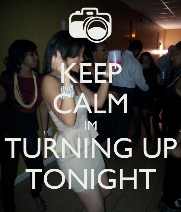 KEEP CALM IM TURNING UP TONIGHT