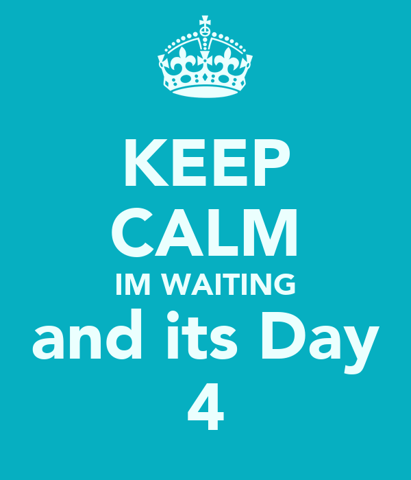 KEEP CALM IM WAITING and its Day 4