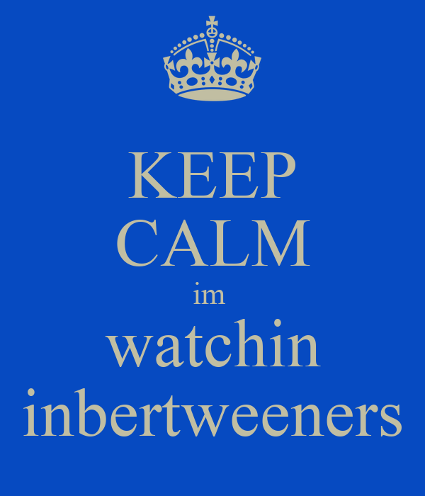 KEEP CALM im  watchin inbertweeners