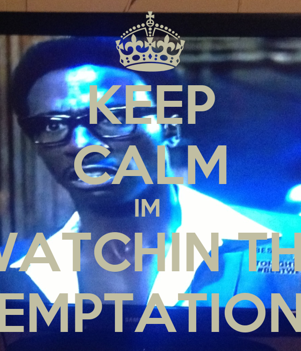 KEEP CALM IM  WATCHIN THE TEMPTATIONS