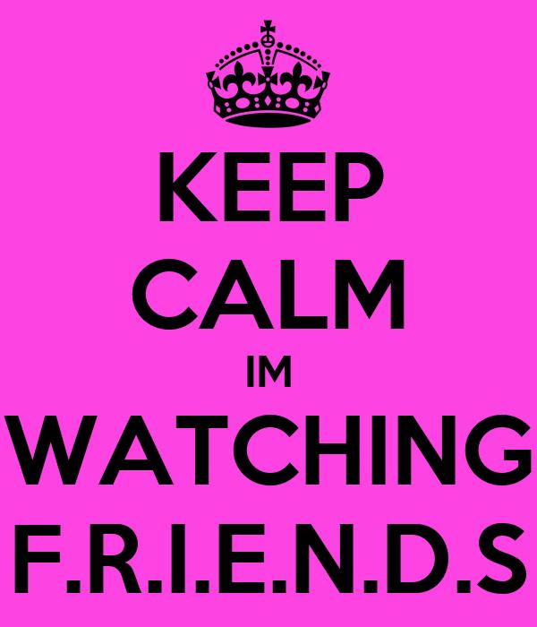 KEEP CALM IM WATCHING F.R.I.E.N.D.S