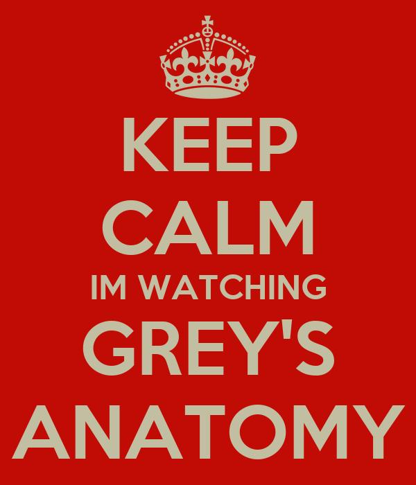 KEEP CALM IM WATCHING GREY'S ANATOMY