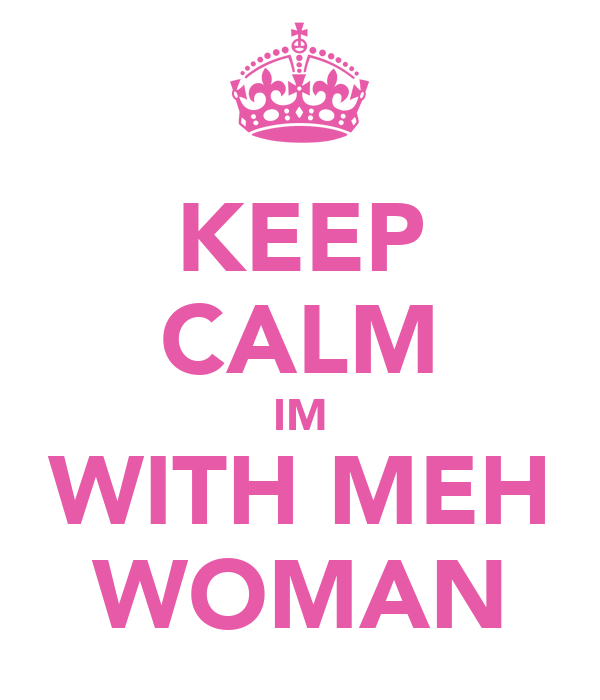 KEEP CALM IM WITH MEH WOMAN