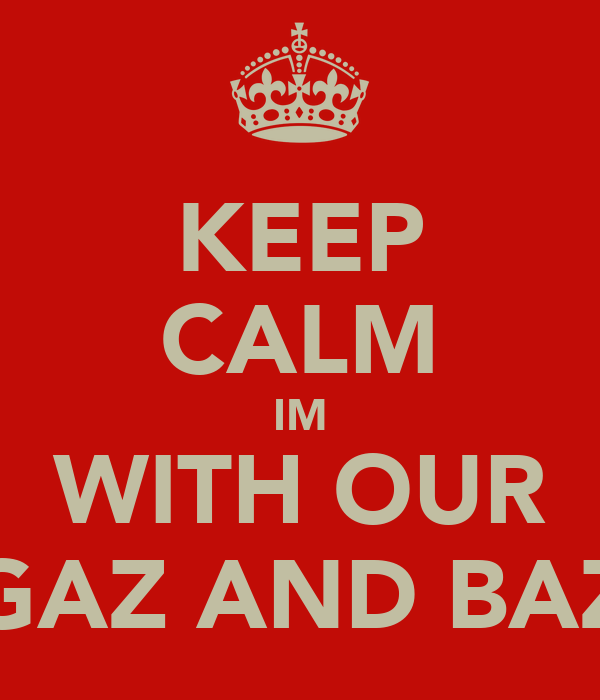 KEEP CALM IM WITH OUR GAZ AND BAZ