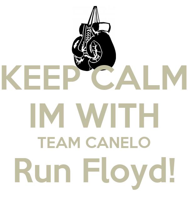 KEEP CALM IM WITH TEAM CANELO Run Floyd!