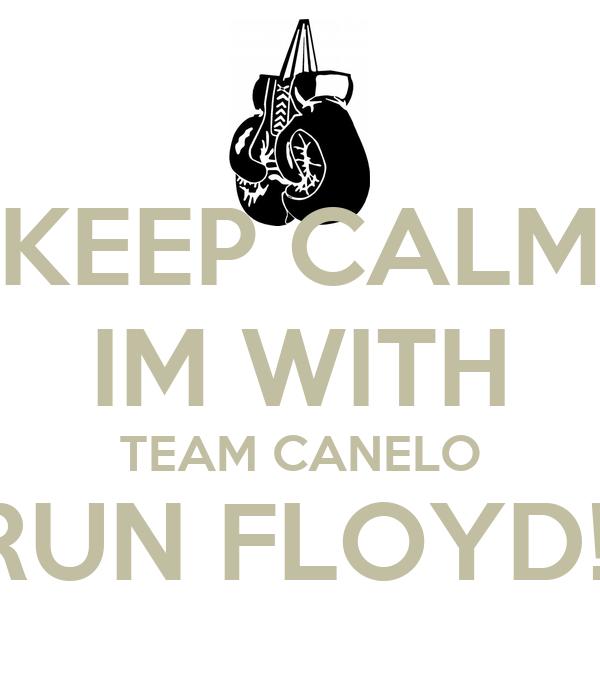 KEEP CALM IM WITH TEAM CANELO RUN FLOYD!!