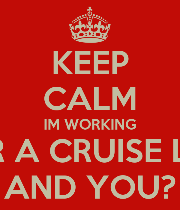 KEEP CALM IM WORKING FOR A CRUISE LINE AND YOU?