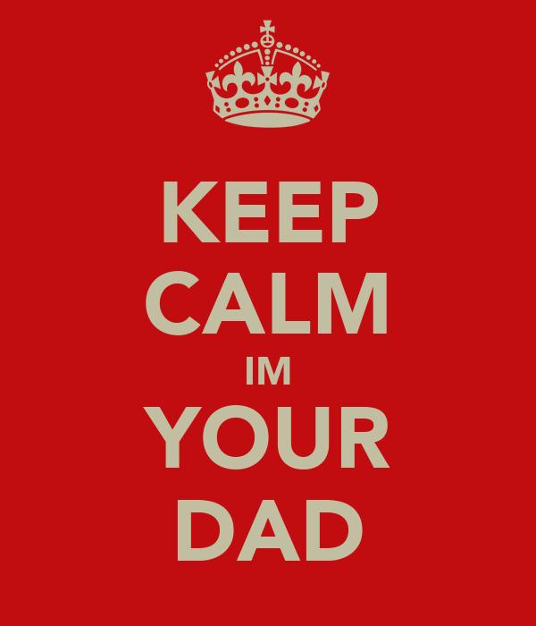 KEEP CALM IM YOUR DAD