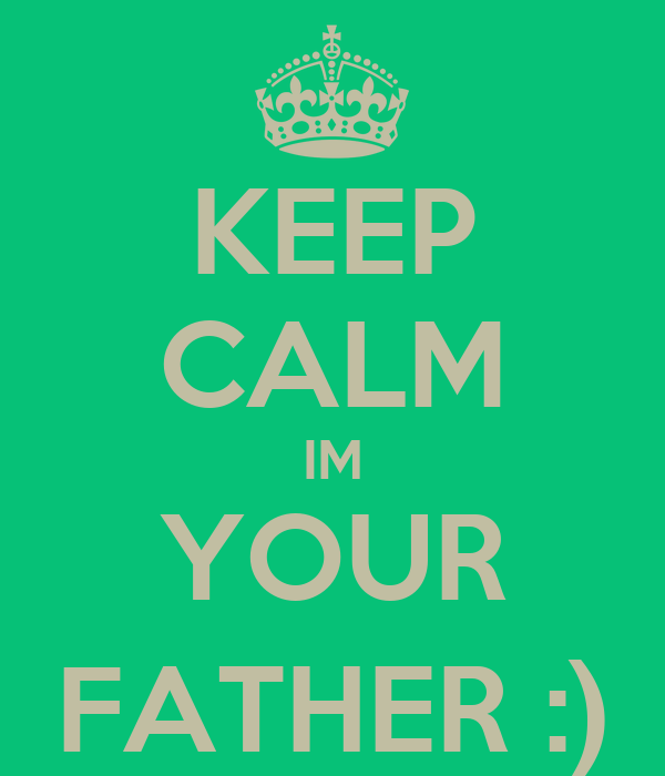 KEEP CALM IM YOUR FATHER :)