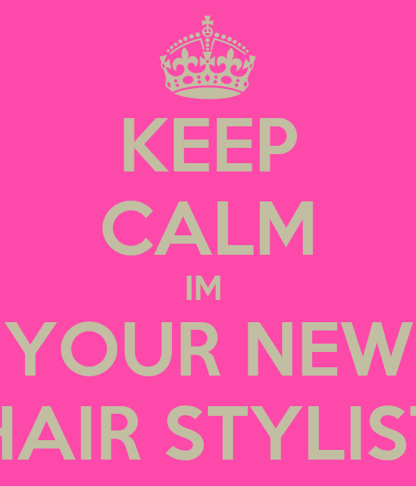 KEEP CALM IM  YOUR NEW HAIR STYLIST