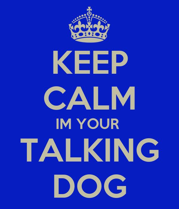 KEEP CALM IM YOUR  TALKING DOG