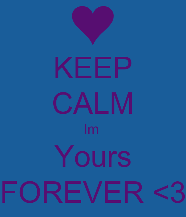 KEEP CALM Im  Yours FOREVER <3