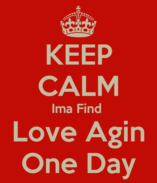 KEEP CALM Ima Find  Love Agin One Day