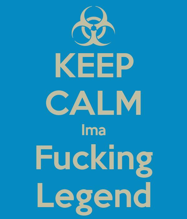 KEEP CALM Ima Fucking Legend