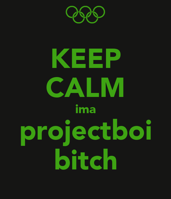 KEEP CALM ima projectboi bitch