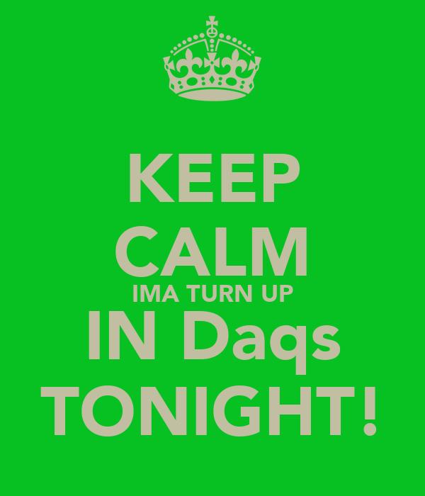 KEEP CALM IMA TURN UP IN Daqs TONIGHT!