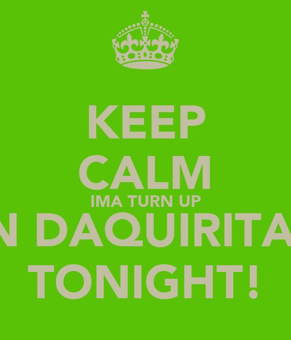 KEEP CALM IMA TURN UP IN DAQUIRITAS TONIGHT!
