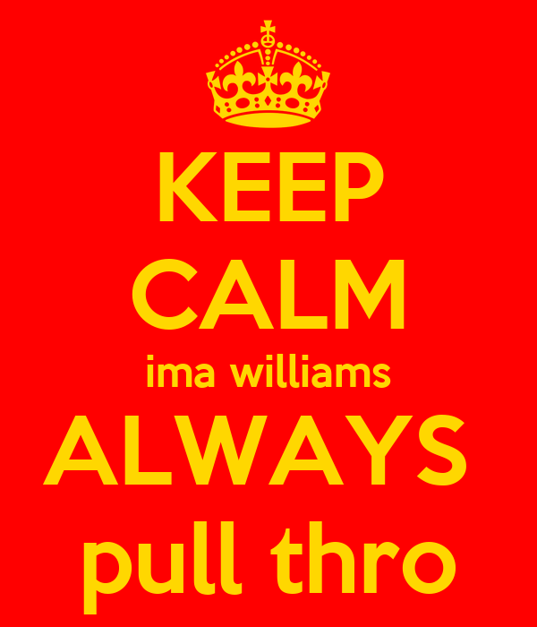 KEEP CALM ima williams ALWAYS  pull thro