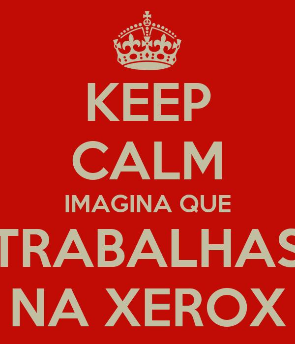 KEEP CALM IMAGINA QUE TRABALHAS NA XEROX
