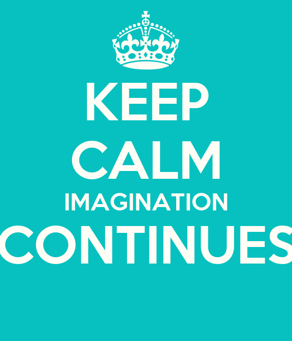 KEEP CALM IMAGINATION CONTINUES