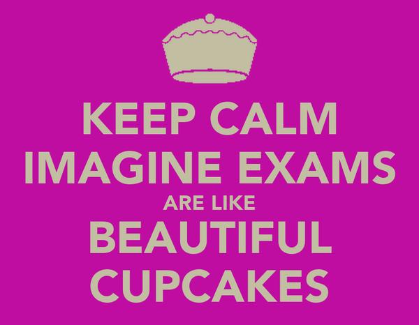 KEEP CALM IMAGINE EXAMS ARE LIKE BEAUTIFUL CUPCAKES