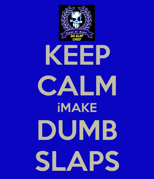 KEEP CALM iMAKE DUMB SLAPS