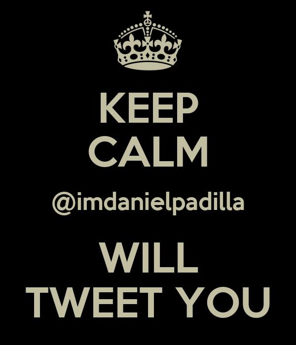 KEEP CALM @imdanielpadilla WILL TWEET YOU