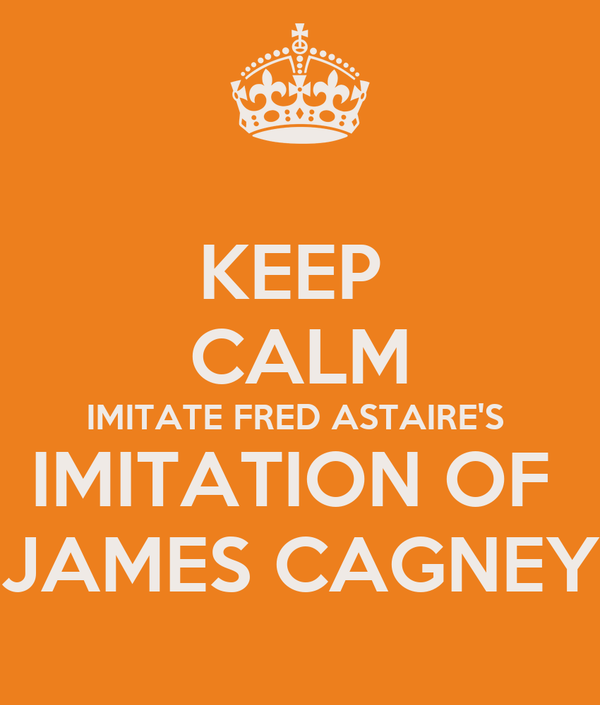 KEEP  CALM IMITATE FRED ASTAIRE'S  IMITATION OF  JAMES CAGNEY