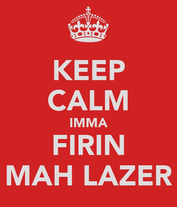KEEP CALM IMMA FIRIN MAH LAZER
