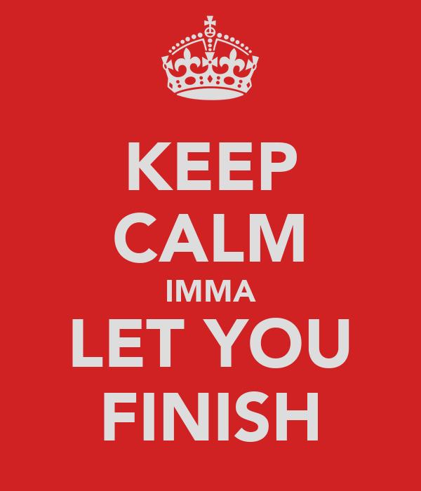 KEEP CALM IMMA LET YOU FINISH