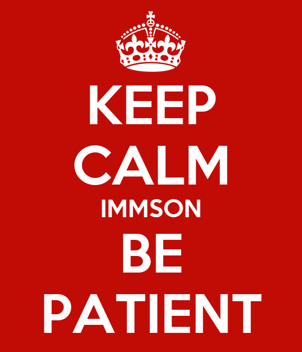 KEEP CALM IMMSON BE PATIENT