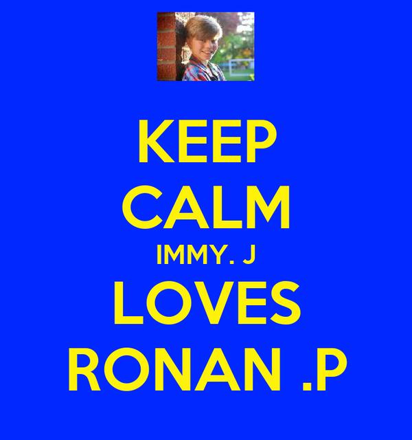 KEEP CALM IMMY. J LOVES RONAN .P