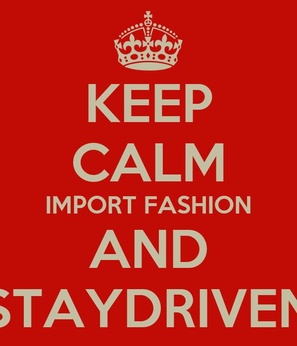 KEEP CALM IMPORT FASHION AND STAYDRIVEN