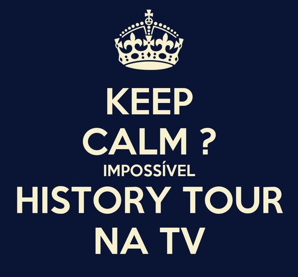 KEEP CALM ? IMPOSSÍVEL HISTORY TOUR NA TV