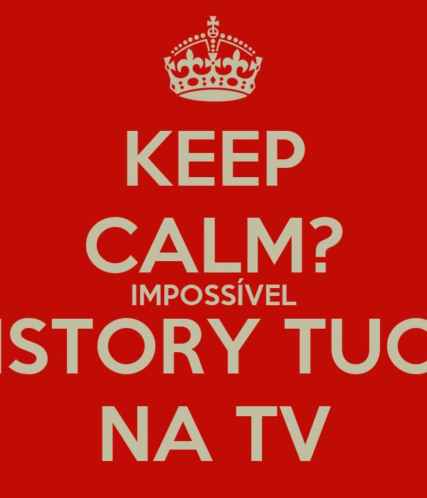 KEEP CALM? IMPOSSÍVEL HISTORY TUOR NA TV