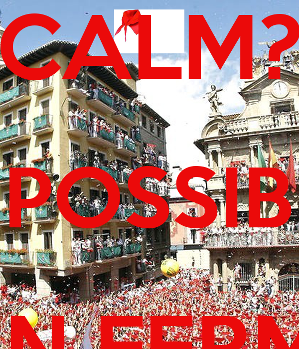 KEEP CALM? IMPOSSIBLE SAN FERMIN IS COMING