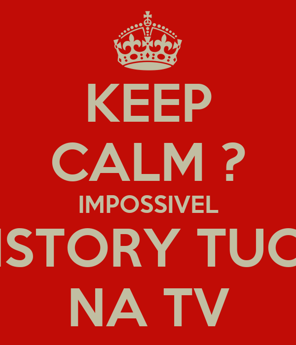 KEEP CALM ? IMPOSSIVEL HISTORY TUOR NA TV