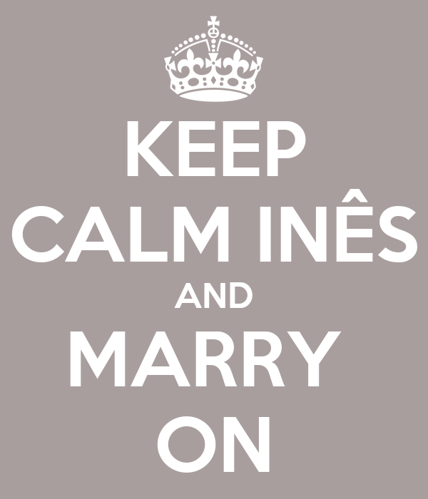 KEEP CALM INÊS AND MARRY  ON