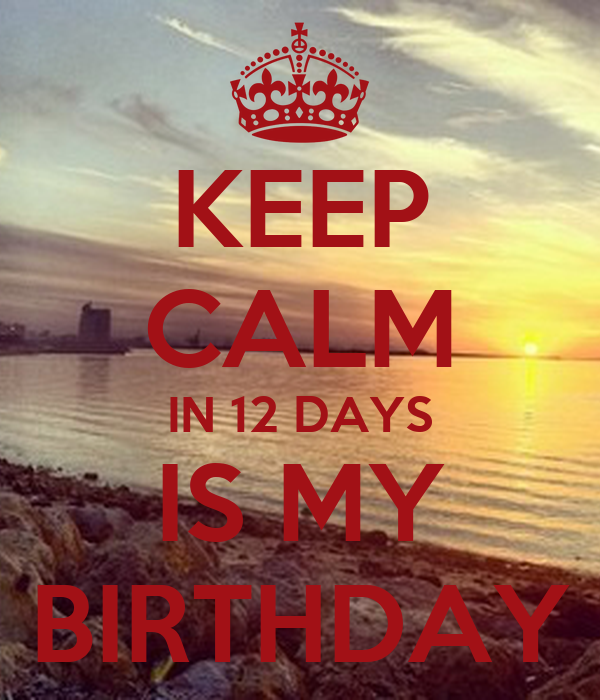KEEP CALM IN 12 DAYS IS MY BIRTHDAY