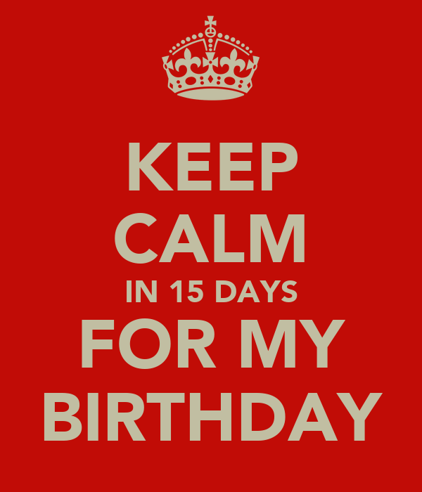 KEEP CALM IN 15 DAYS FOR MY BIRTHDAY
