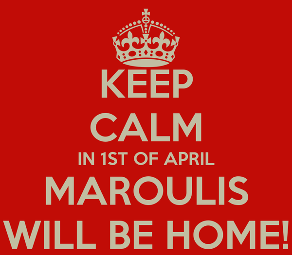 KEEP CALM IN 1ST OF APRIL MAROULIS WILL BE HOME!