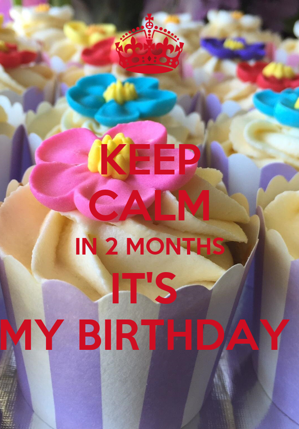 KEEP CALM IN 2 MONTHS IT'S  MY BIRTHDAY