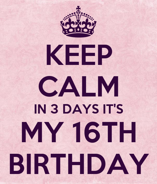 KEEP CALM IN 3 DAYS IT'S MY 16TH BIRTHDAY