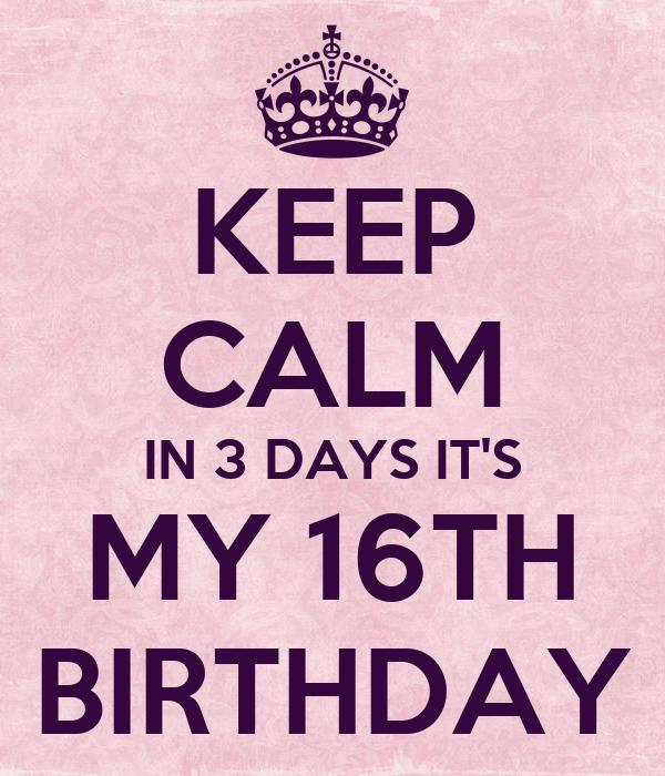 KEEP CALM IN 3 DAYS IT'S MY 16TH BIRTHDAY