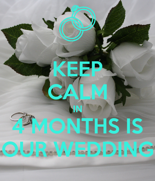 KEEP CALM IN 4 MONTHS IS OUR WEDDING