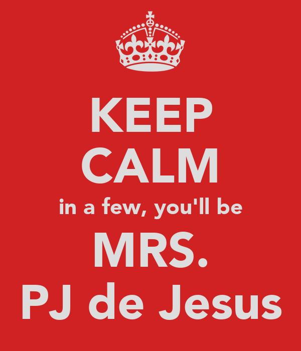 KEEP CALM in a few, you'll be MRS. PJ de Jesus