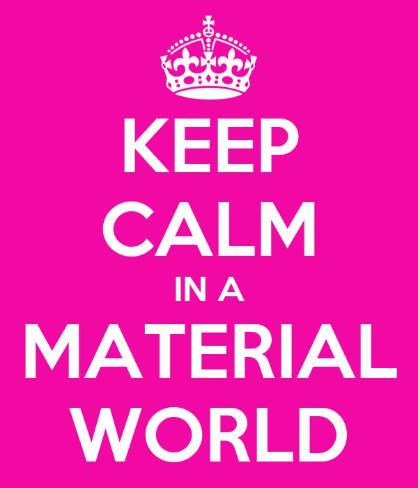 KEEP CALM IN A MATERIAL WORLD